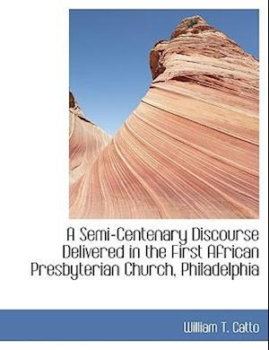 A Semi-Centenary Discourse Delivered in the First African Presbyterian Church, Philadelphia af William T. Catto
