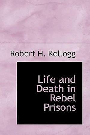 Life and Death in Rebel Prisons af Robert H. Kellogg