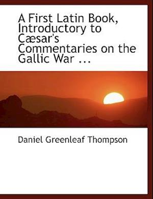 A First Latin Book, Introductory to Cabsar's Commentaries on the Gallic War ... af Daniel Greenleaf Thompson