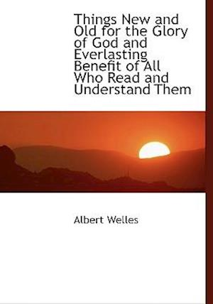 Things New and Old for the Glory of God and Everlasting Benefit of All Who Read and Understand Them af Albert Welles