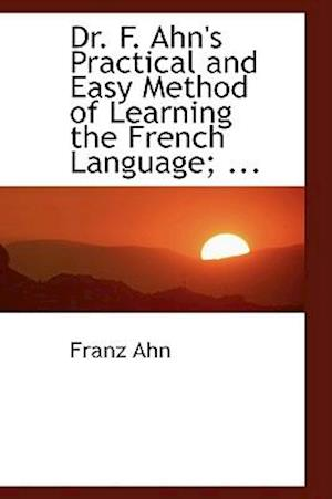 Dr. F. Ahn's Practical and Easy Method of Learning the French Language af Franz Ahn