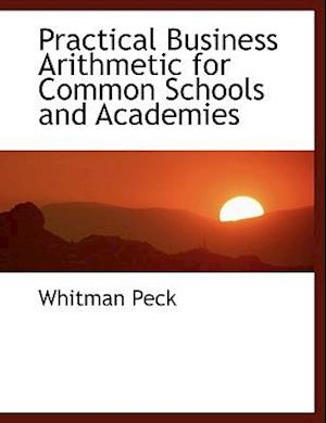 Practical Business Arithmetic for Common Schools and Academies af Whitman Peck