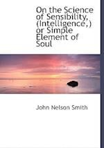 On the Science of Sensibility, (Intelligence, ) or Simple Element of Soul af John Nelson Smith