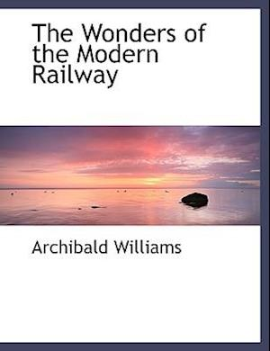 The Wonders of the Modern Railway af Archibald Williams