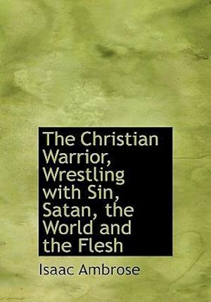 The Christian Warrior, Wrestling with Sin, Satan, the World and the Flesh af Isaac Ambrose