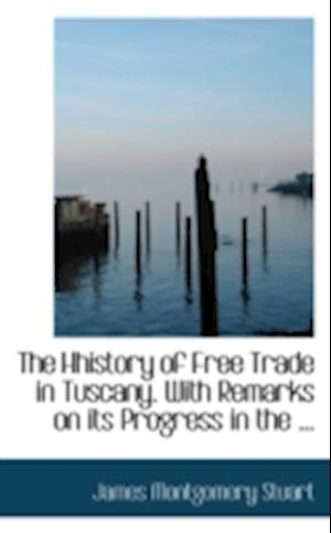 The Hhistory of Free Trade in Tuscany. with Remarks on Its Progress in the ... af James Montgomery Stuart