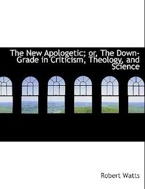 The New Apologetic; Or, the Down-Grade in Criticism, Theology, and Science af Robert Watts
