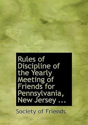 Rules of Discipline of the Yearly Meeting of Friends for Pennsylvania, New Jersey ... af Society Of Friends