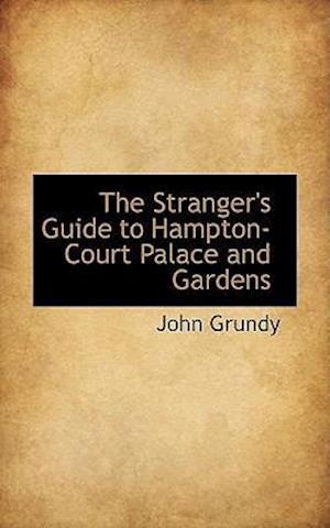 The Stranger's Guide to Hampton-Court Palace and Gardens af John Grundy