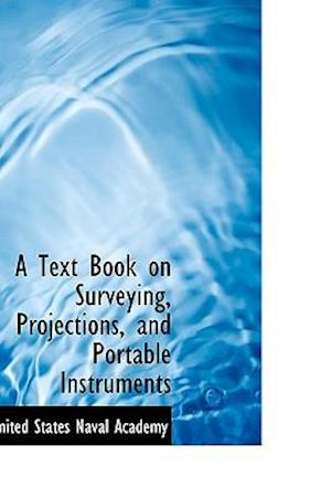 A Text Book on Surveying, Projections, and Portable Instruments af United States Naval Academy
