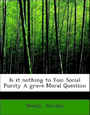 Is It Nothing to You? (Social Purity.) a Grave Moral Question af Henry Rowley