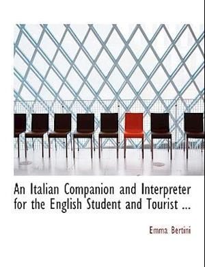 An Italian Companion and Interpreter for the English Student and Tourist ... af Emma Bertini