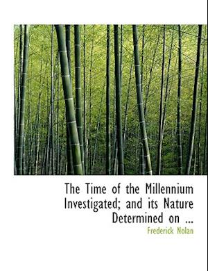 The Time of the Millennium Investigated; And Its Nature Determined on ... af Frederick Nolan