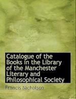Catalogue of the Books in the Library of the Manchester Literary and Philosophical Society af Francis Nicholson