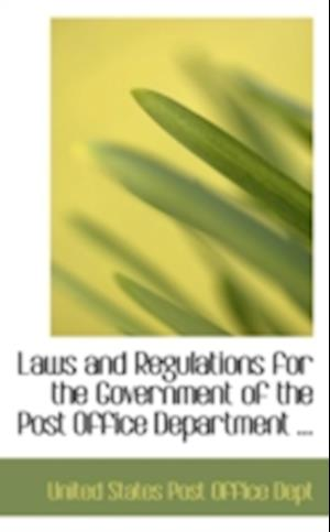 Laws and Regulations for the Government of the Post Office Department af United States Post Office Dept