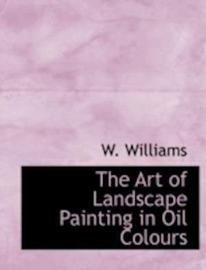 The Art of Landscape Painting in Oil Colours af W. Williams