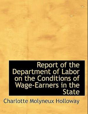 Report of the Department of Labor on the Conditions of Wage-Earners in the State af Charlotte Molyneux Holloway