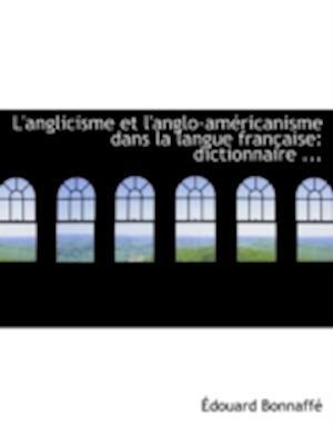L'Anglicisme Et L'Anglo-Americanisme Dans La Langue Francaise af Adouard Bonnaffac, Edouard Bonnaffe, A. Douard Bonnaffac