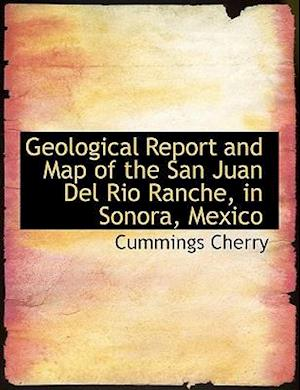 Geological Report and Map of the San Juan del Rio Ranche, in Sonora, Mexico af Cummings Cherry