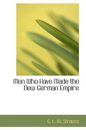 Men Who Have Made the New German Empire af G. L. M. Strauss