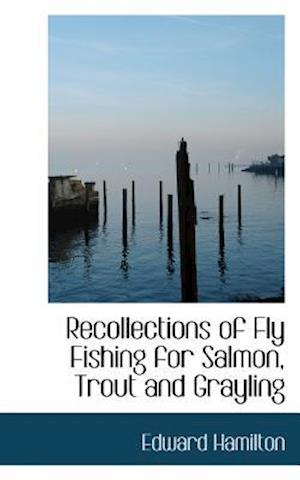 Recollections of Fly Fishing for Salmon, Trout and Grayling af Edward Hamilton