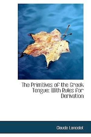 The Primitives of the Greek Tongue af Claude Lancelot