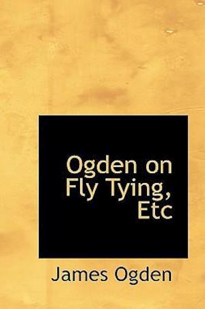 Ogden on Fly Tying, Etc af James Ogden