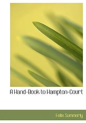 A Hand-Book to Hampton-Court af Felix Summerly