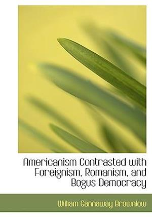 Americanism Contrasted with Foreignism, Romanism, and Bogus Democracy af William Gannaway Brownlow