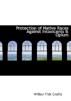 Protection of Native Races Against Intoxicants a Opium af Wilbur Fisk Crafts