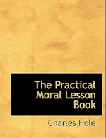 The Practical Moral Lesson Book af Charles Hole