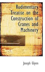 Rudimentary Treatise on the Construction of Cranes and Machinery af Joseph Glynn