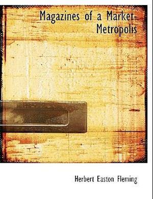 Magazines of a Market-Metropolis af Herbert Easton Fleming