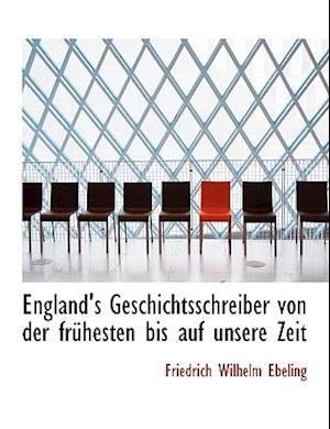 England's Geschichtsschreiber Von Der Fra1/4hesten Bis Auf Unsere Zeit af Friedrich Wilhelm Ebeling