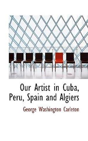Our Artist in Cuba, Peru, Spain and Algiers af George Washington Carleton