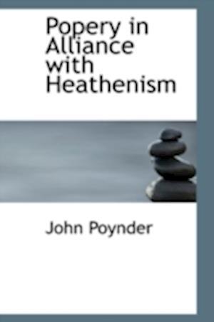Popery in Alliance with Heathenism af John Poynder