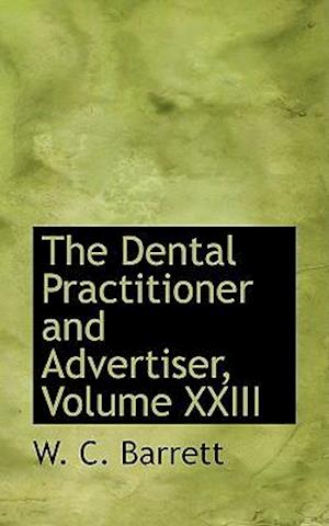 The Dental Practitioner and Advertiser, Volume XXIII af W. C. Barrett