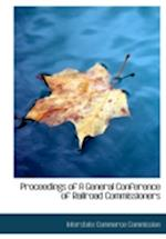 Proceedings of a General Conference of Railroad Commissioners af Interstate Commerce Commission