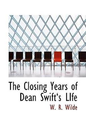 The Closing Years of Dean Swifta 's Life af W. R. Wilde