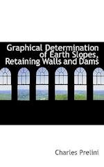 Graphical Determination of Earth Slopes, Retaining Walls and Dams af Charles Prelini