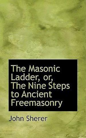 The Masonic Ladder, Or, the Nine Steps to Ancient Freemasonry af John Sherer