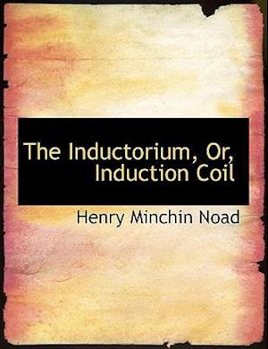 The Inductorium, Or, Induction Coil af Henry Minchin Noad