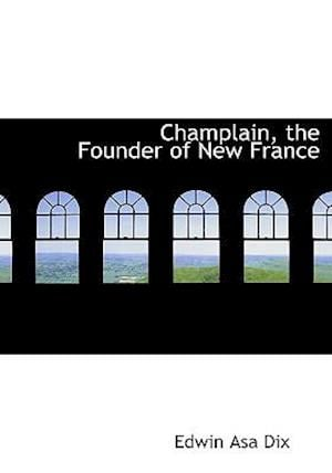 Champlain, the Founder of New France af Edwin Asa Dix