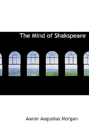 The Mind of Shakspeare af Aaron Augustus Morgan