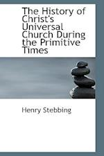 The History of Christ's Universal Church During the Primitive Times af Henry Stebbing
