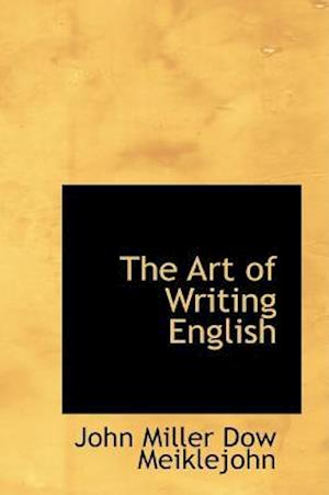 The Art of Writing English af John Miller Dow Meiklejohn