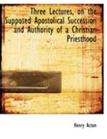 Three Lectures, on the Supposed Apostolical Succession and Authority of a Christian Priesthood af Henry Acton