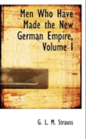 Men Who Have Made the New German Empire, Volume I af G. L. M. Strauss