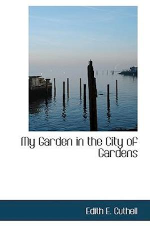 My Garden in the City of Gardens af Edith E. Cuthell
