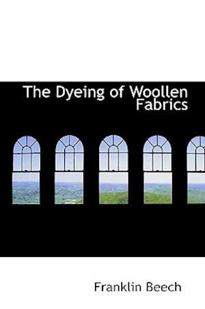 The Dyeing of Woollen Fabrics af Franklin Beech